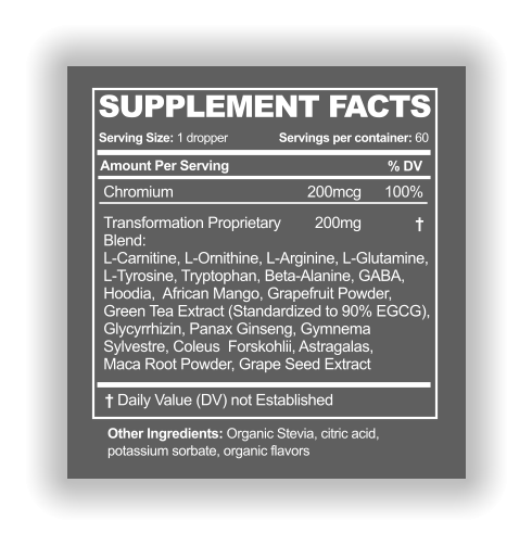SUPPLEMENT FACTS Serving Size: 1 dropper Amount Per Serving % DV Servings per container: 60 † Other Ingredients: Organic Stevia, citric acid,  potassium sorbate, organic flavors † Daily Value (DV) not Established Chromium 200mcg 100% Transformation Proprietary  Blend: L-Carnitine, L-Ornithine, L-Arginine, L-Glutamine,  L-Tyrosine, Tryptophan, Beta-Alanine, GABA,  Hoodia,  African Mango, Grapefruit Powder,  Green Tea Extract (Standardized to 90% EGCG),  Glycyrrhizin, Panax Ginseng, Gymnema  Sylvestre, Coleus  Forskohlii, Astragalas,  Maca Root Powder, Grape Seed Extract 	  200mg
