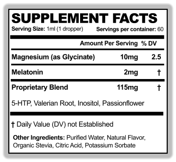 SUPPLEMENT FACTS Serving Size: 1ml (1 dropper) Amount Per Serving % DV WL Servings per container: 60 Magnesium (as Glycinate)  Other Ingredients: Purified Water, Natural Flavor,  Organic Stevia, Citric Acid, Potassium Sorbate  † Daily Value (DV) not Established 10mg 2.5 Proprietary Blend  5-HTP, Valerian Root, Inositol, Passionflower 115mg † Melatonin  2mg †