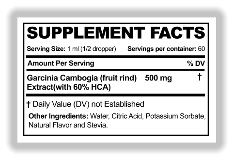SUPPLEMENT FACTS SUPPLEMENT FACTS Serving Size: 1 ml (1/2 dropper) Amount Per Serving % DV WL Servings per container: 60 Garcinia Cambogia (fruit rind)    500 mg Extract(with 60% HCA) † Other Ingredients: Water, Citric Acid, Potassium Sorbate,  Natural Flavor and Stevia. † Daily Value (DV) not Established
