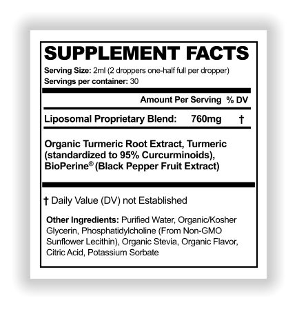 SUPPLEMENT FACTS Serving Size: 2ml (2 droppers one-half full per dropper) Amount Per Serving % DV WL Servings per container: 30 Liposomal Proprietary Blend:  Other Ingredients: Purified Water, Organic/Kosher  Glycerin, Phosphatidylcholine (From Non-GMO  Sunflower Lecithin), Organic Stevia, Organic Flavor,  Citric Acid, Potassium Sorbate  † Daily Value (DV) not Established 760mg Organic Turmeric Root Extract, Turmeric (standardized to 95% Curcurminoids),  BioPerine® (Black Pepper Fruit Extract)  †